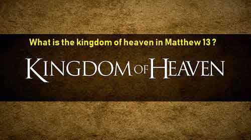 What is the kingdom of heaven in Matthew 13