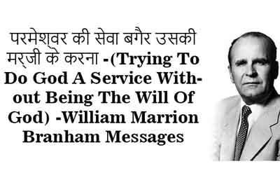 परमेश्वर की सेवा बगैर उसकी मर्जी के करना -(Trying To Do God A Service Without Being The Will Of God)