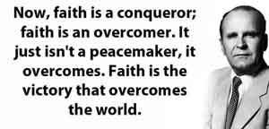 Now, faith is a conqueror; faith is an overcomer. It just isn't a peacemaker, it overcomes. Faith is the victory that overcomes the world. What does it do? What is faith? What is the conqueror?