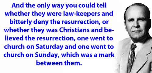 And the only way you could tell whether they were law-keepers and bitterly deny the resurrection, or whether they was Christians and believed the resurrection, one went to church on Saturday and one went to church on Sunday, which was a mark between them.