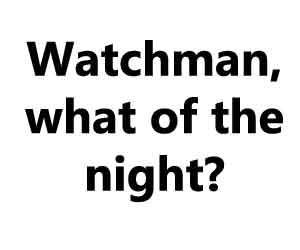 Watchman, what of the night?